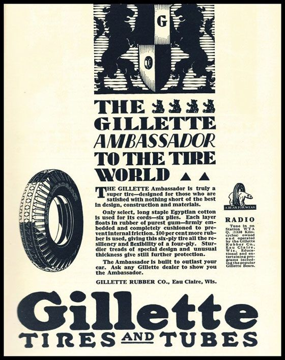 THE it SS GILLETTE  AMBASSADOR TO THE TIRE WORLD A A THE GILLETTE Ambassador Is truly a super tire—designed for those who are satisfied with nothing short of the best in design, construction and materials. Only select, long staple Egyptian cotton Is used for Its cords—six piles. Each layer floats in rubber of purest gum—firmly em-bedded and completely cushioned to pre-s entinternal I Oction.100per cent more rub-ber is used, giving this six-ply tire all the re-siliency and flexibility of a four-ply. Stur-dier treads of special design and unusual thickness give still further protection. The Ambassador Is built to outlast your car. Ask any Gillette dealer to show you the Ambassador. GILLETTE RUBBER CO., Eau Claire, Wis. RADIO Tune In on Station W TA 330 Kilo-cycles) owned Itli,ctihta°81Werte Rubber Co.. E•u Claire. W I s. IA oat-non at •nd tertaining pro-Retinal; 'wind-int t he popular Gillette Dean. Gillette TI It E S AND TUBES Immo eS. ale • a••• AmMallril, • a a Nat afiNNENO affie NM } 14 AMR..